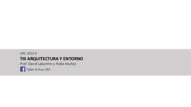 UPC 2015-II TIII ARQUITECTURA Y ENTORNO Prof. David Labarthe y Pablo Muñoz Taller III Arq UPC