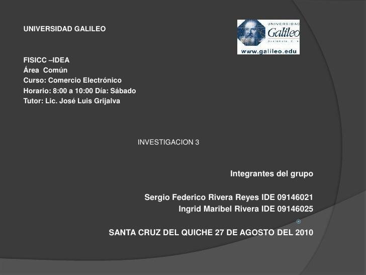 UNIVERSIDAD GALILEO<br />FISICC –IDEA<br />Área  Común<br />Curso: Comercio Electrónico <br />Horario: 8:00 a 10:00 Día: ...