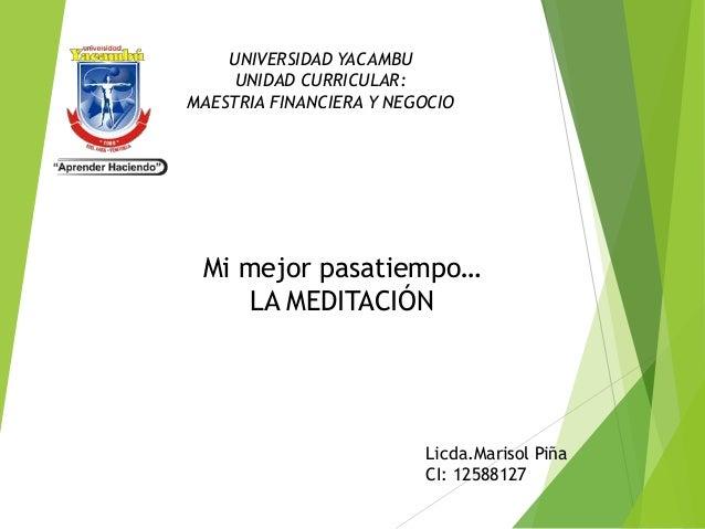 UNIVERSIDAD YACAMBU  UNIDAD CURRICULAR:  MAESTRIA FINANCIERA Y NEGOCIO  Mi mejor pasatiempo…  LA MEDITACIÓN  Licda.Marisol...