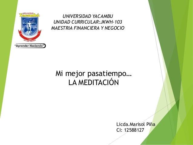 UNIVERSIDAD YACAMBU  UNIDAD CURRICULAR:JKWH-103  MAESTRIA FINANCIERA Y NEGOCIO  Mi mejor pasatiempo…  LA MEDITACIÓN  Licda...