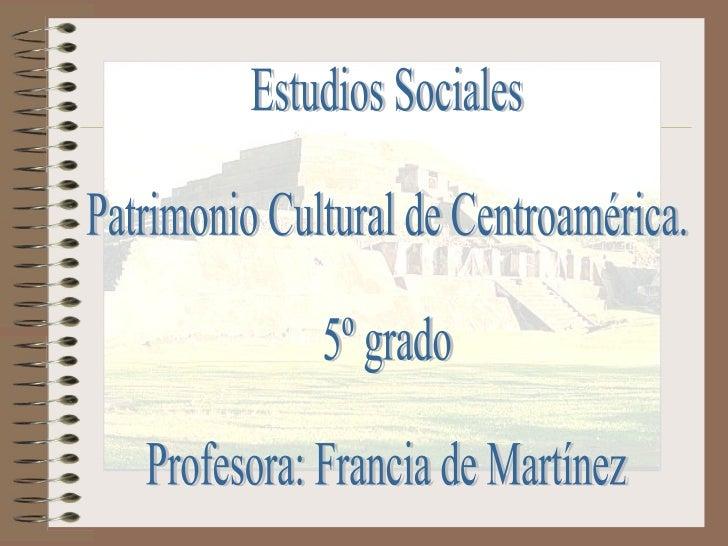Estudios Sociales Patrimonio Cultural de Centroamérica. 5º grado Profesora: Francia de Martínez