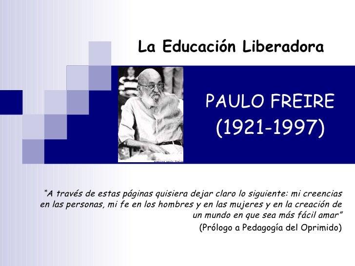 """PAULO FREIRE (1921-1997) La Educación Liberadora """" A través de estas páginas quisiera dejar claro lo siguiente: mi creenci..."""
