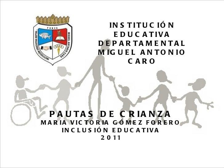 26/05/11 Maria Victoria Gómez F.Inclusión pedagógica. INSTITUCIÓN EDUCATIVA DEPARTAMENTAL MIGUEL ANTONIO CARO PAUTAS DE CR...