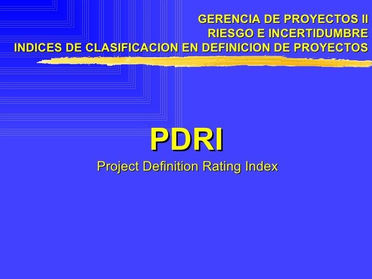 GERENCIA DE PROYECTOS II RIESGO E INCERTIDUMBRE INDICES DE CLASIFICACION EN DEFINICION DE PROYECTOS PDRI Project Definitio...