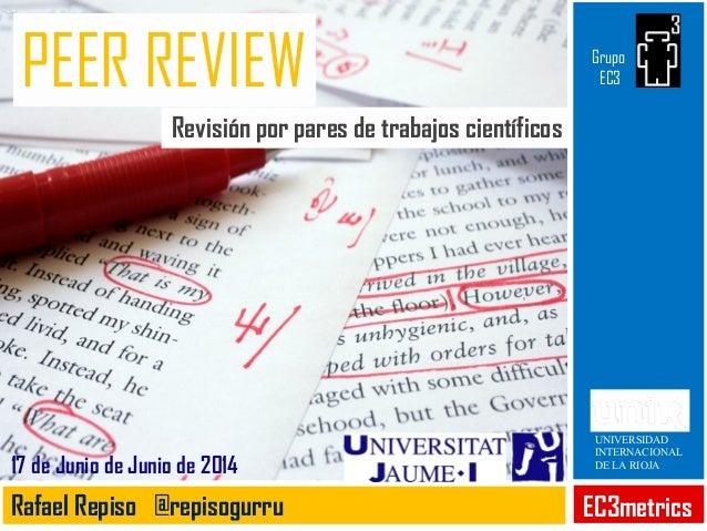 PEER REVIEW Revisión por pares de trabajos científicos EC3metricsRafael Repiso @repisogurru 17 de Junio de Junio de 2014 U...