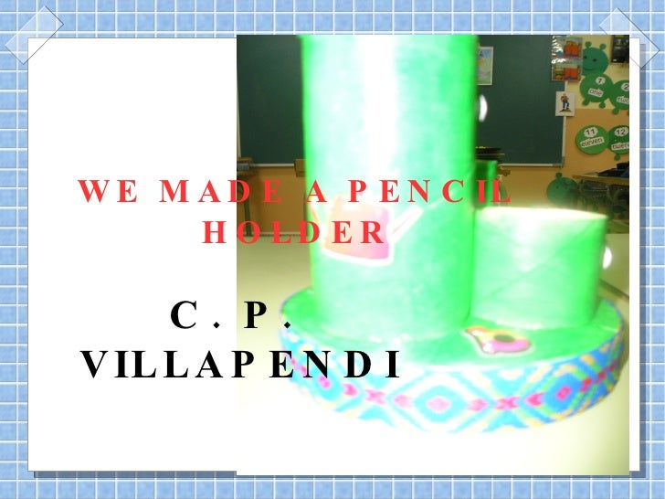 WE MADE A PENCIL HOLDER C. P. VILLAPENDI