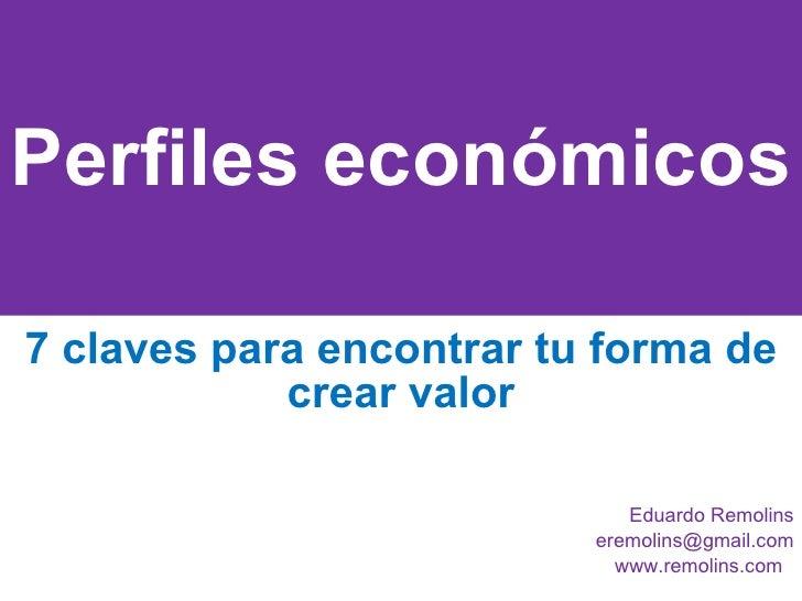 Perfiles económicos 7 claves para encontrar tu forma de crear valor Eduardo Remolins [email_address] www.remolins.com