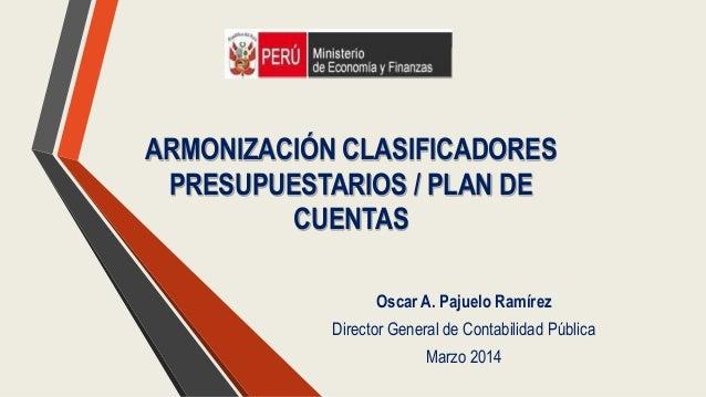 ARMONIZACIÓN CLASIFICADORES PRESUPUESTARIOS / PLAN DE CUENTAS Oscar A. Pajuelo Ramírez Director General de Contabilidad Pú...
