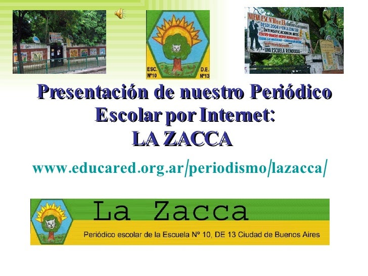 Presentación de nuestro Periódico Escolar por Internet: LA ZACCA   www.educared.org.ar/periodismo/lazacca/