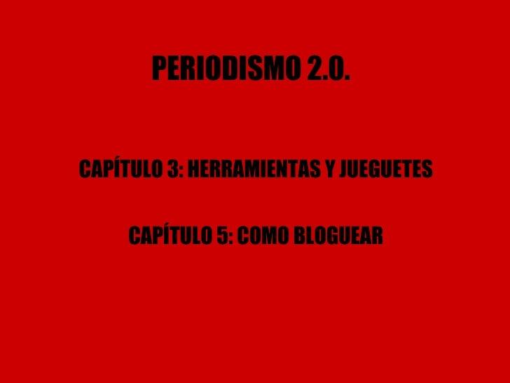 PERIODISMO 2.0. CAPÍTULO 3: HERRAMIENTAS Y JUEGUETES CAPÍTULO 5: COMO BLOGUEAR
