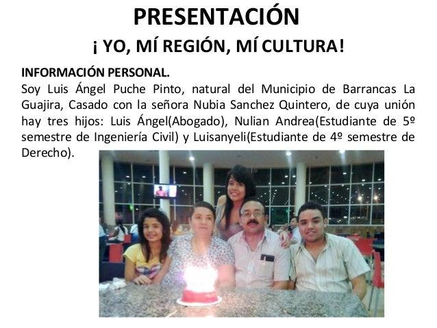 PRESENTACIÓN ¡ YO, MÍ REGIÓN, MÍ CULTURA! INFORMACIÓN PERSONAL. Soy Luis Ángel Puche Pinto, natural del Municipio de Barra...