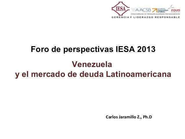 Foro de perspectivas IESA 2013              Venezuelay el mercado de deuda Latinoamericana                     Carlos Jara...