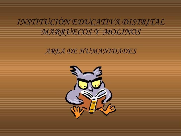 INSTITUCIÒN EDUCATIVA DISTRITAL MARRUECOS Y  MOLINOS AREA DE HUMANIDADES