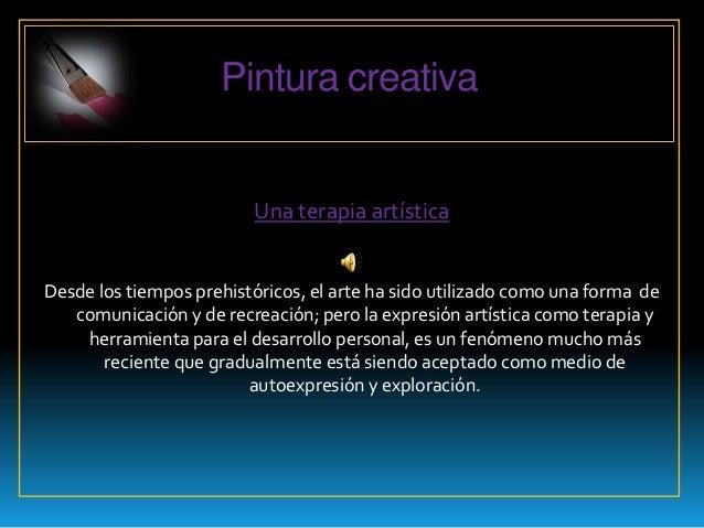 Pintura creativa                         Una terapia artísticaDesde los tiempos prehistóricos, el arte ha sido utilizado c...