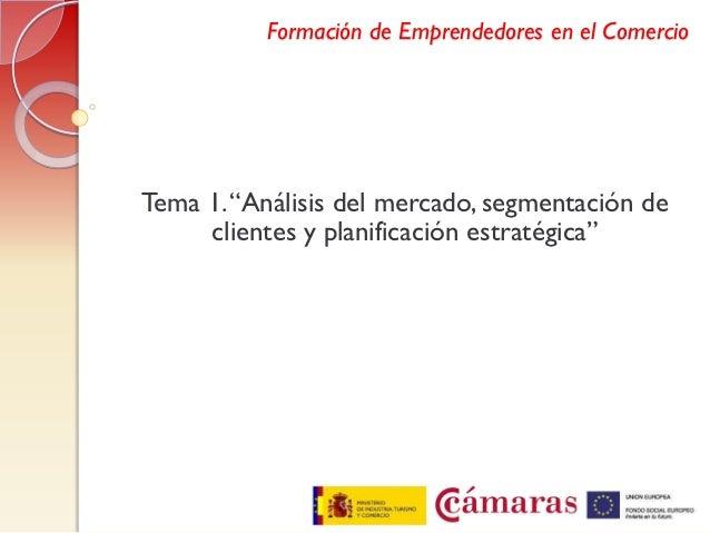 """Formación de Emprendedores en el ComercioTema 1. """"Análisis del mercado, segmentación de     clientes y planificación estra..."""