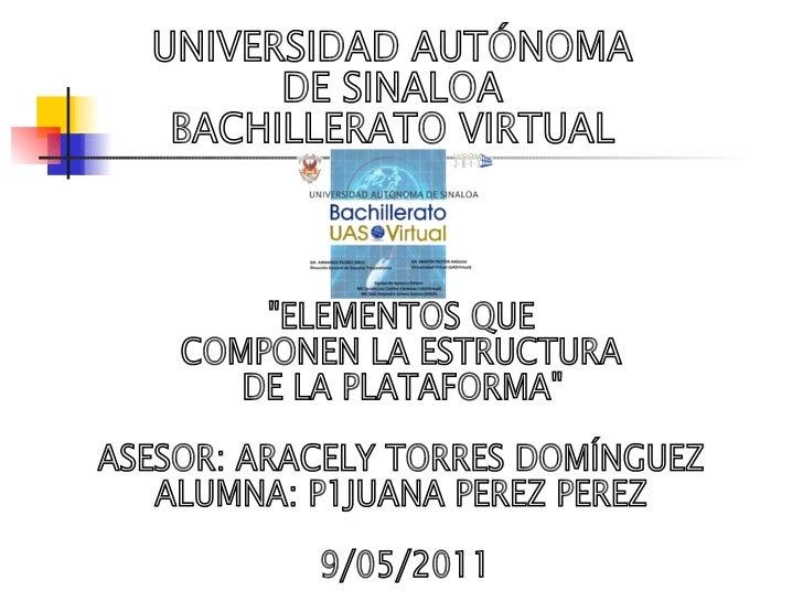 """UNIVERSIDAD AUTÓNOMA  DE SINALOA BACHILLERATO VIRTUAL """"ELEMENTOS QUE  COMPONEN LA ESTRUCTURA DE LA PLATAFORMA"""" A..."""