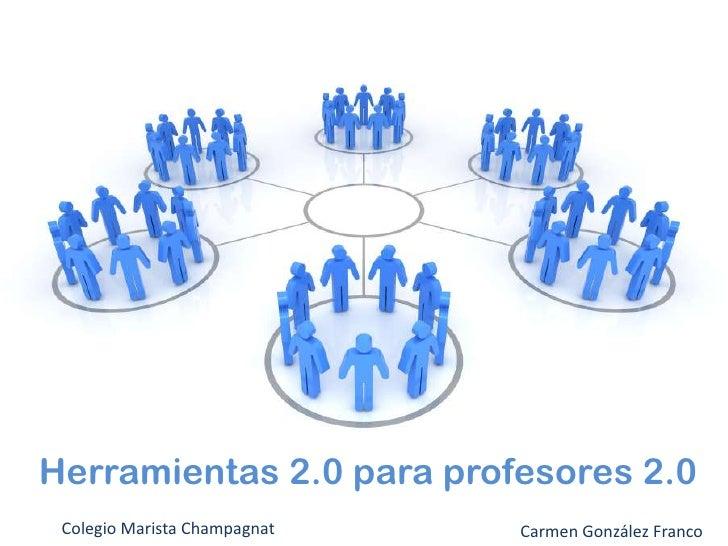 Herramientas 2.0 para profesores 2.0<br />Colegio Marista Champagnat<br />Carmen González Franco<br />