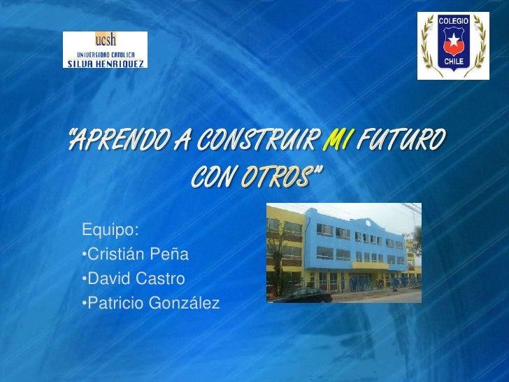 """""""APRENDO A CONSTRUIR MI FUTURO CON OTROS""""<br />Equipo:<br /><ul><li>Cristián Peña"""