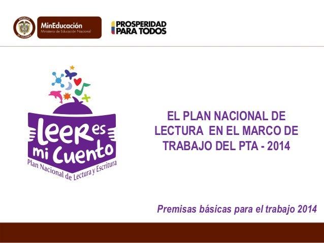 EL PLAN NACIONAL DE LECTURA EN EL MARCO DE TRABAJO DEL PTA - 2014  Premisas básicas para el trabajo 2014
