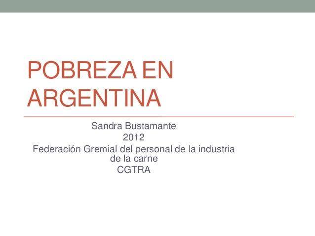 POBREZA ENARGENTINASandra Bustamante2012Federación Gremial del personal de la industriade la carneCGTRA