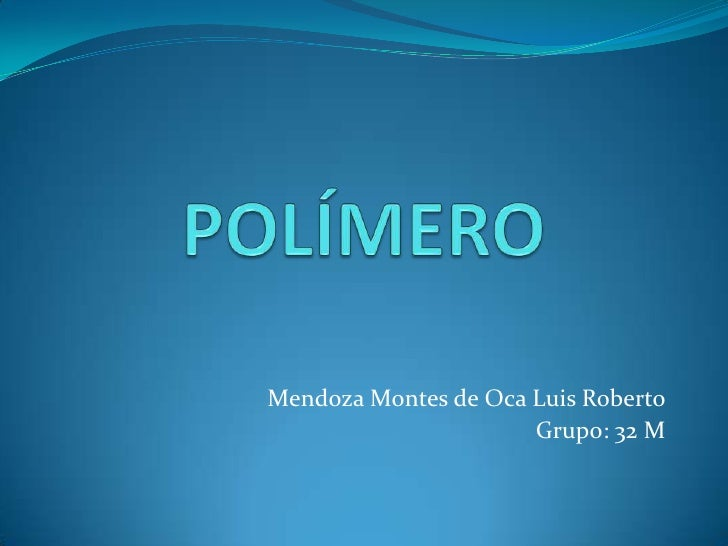POLÍMERO<br />Mendoza Montes de Oca Luis Roberto<br />Grupo: 32 M<br />