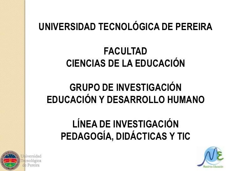 UNIVERSIDAD TECNOLÓGICA DE PEREIRA<br />FACULTAD <br />CIENCIAS DE LA EDUCACIÓN<br />GRUPO DE INVESTIGACIÓN <br />EDUCACIÓ...
