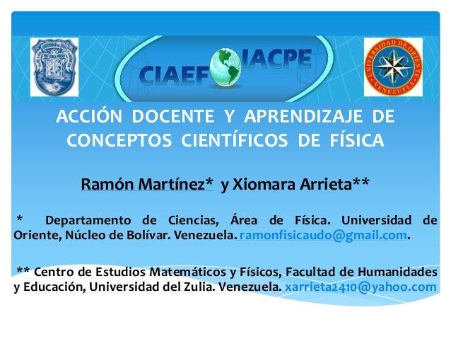 ACCIÓN DOCENTE Y APRENDIZAJE DE CONCEPTOS CIENTÍFICOS DE FÍSICA Ramón Martínez* y Xiomara Arrieta** * Departamento de Cien...