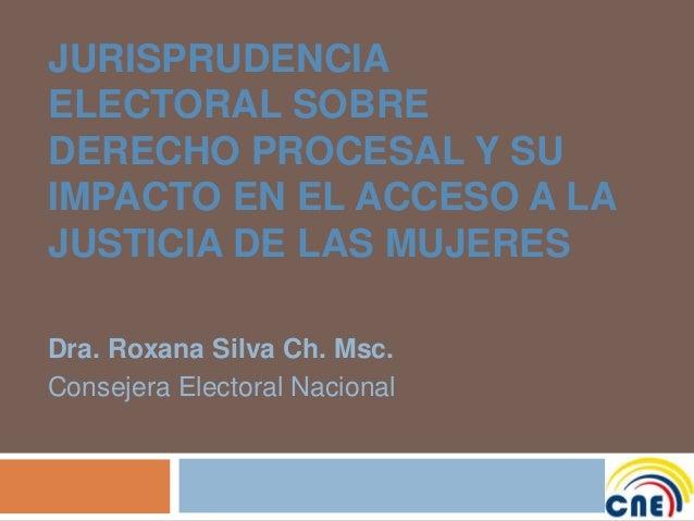 JURISPRUDENCIA ELECTORAL SOBRE DERECHO PROCESAL Y SU IMPACTO EN EL ACCESO A LA JUSTICIA DE LAS MUJERES Dra. Roxana Silva C...