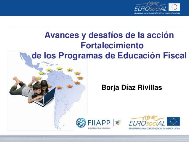 Avances y desafíos de la acción Fortalecimiento de los Programas de Educación Fiscal  Borja Díaz Rivillas