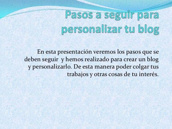 Pasos a seguir para personalizar tu blog<br />En esta presentación veremos los pasos que se deben seguir  y hemos realizad...