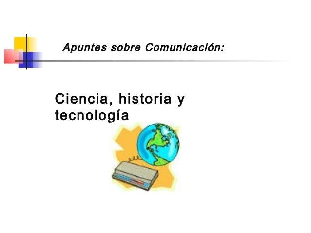 Apuntes sobre Comunicación: Ciencia, historia y tecnología