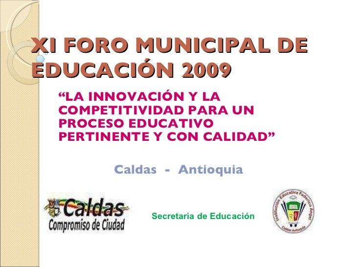 """XI FORO MUNICIPAL DE EDUCACIÓN 2009 """" LA INNOVACIÓN Y LA COMPETITIVIDAD PARA UN PROCESO EDUCATIVO PERTINENTE Y CON CALIDAD..."""