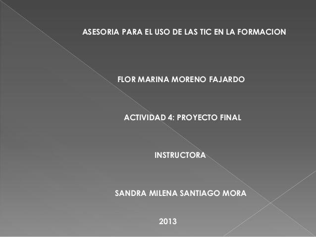 ASESORIA PARA EL USO DE LAS TIC EN LA FORMACION FLOR MARINA MORENO FAJARDO ACTIVIDAD 4: PROYECTO FINAL INSTRUCTORA SANDRA ...