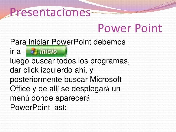 Presentaciones Power Point<br />Para iniciar PowerPoint debemos ir a <br />luego buscar todos los programas, dar click izq...