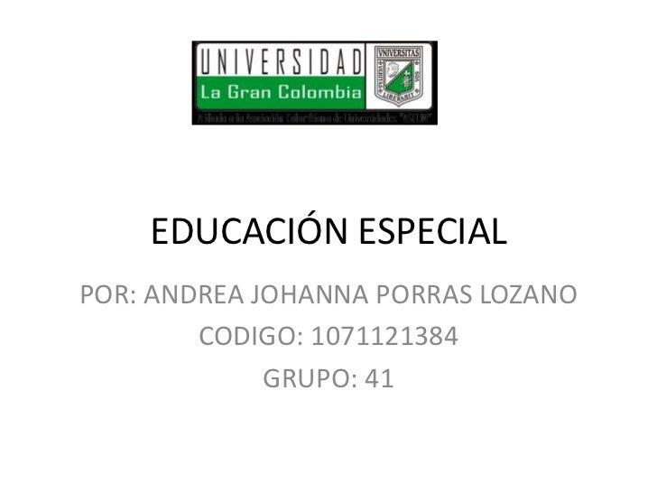 EDUCACIÓN ESPECIALPOR: ANDREA JOHANNA PORRAS LOZANO        CODIGO: 1071121384             GRUPO: 41