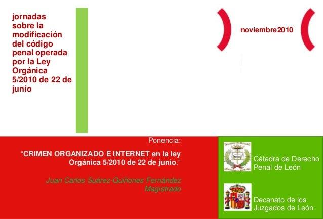 """Ponencia: """"CRIMEN ORGANIZADO E INTERNET en la ley Orgánica 5/2010 de 22 de junio."""" Juan Carlos Suárez-Quiñones Fernández M..."""