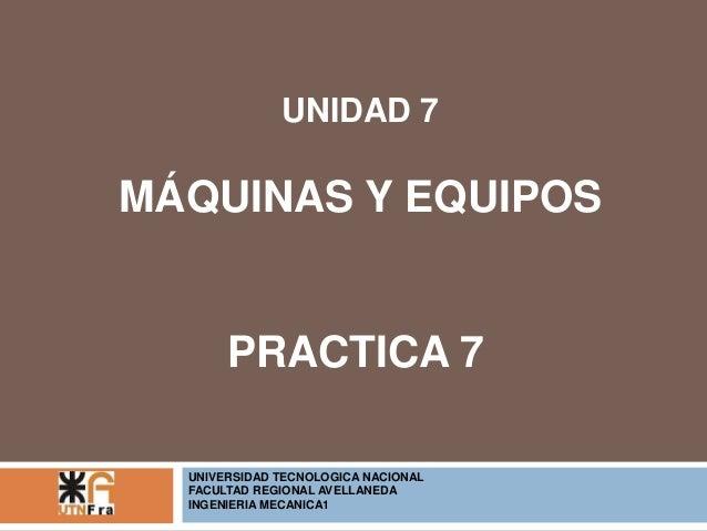 UNIDAD 7  MÁQUINAS Y EQUIPOS  PRACTICA 7  UNIVERSIDAD TECNOLOGICA NACIONAL  FACULTAD REGIONAL AVELLANEDA  INGENIERIA MECAN...