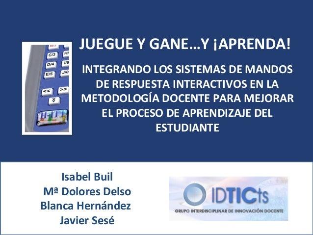 JUEGUE Y GANE…Y ¡APRENDA!       INTEGRANDO LOS SISTEMAS DE MANDOS         DE RESPUESTA INTERACTIVOS EN LA       METODOLOGÍ...