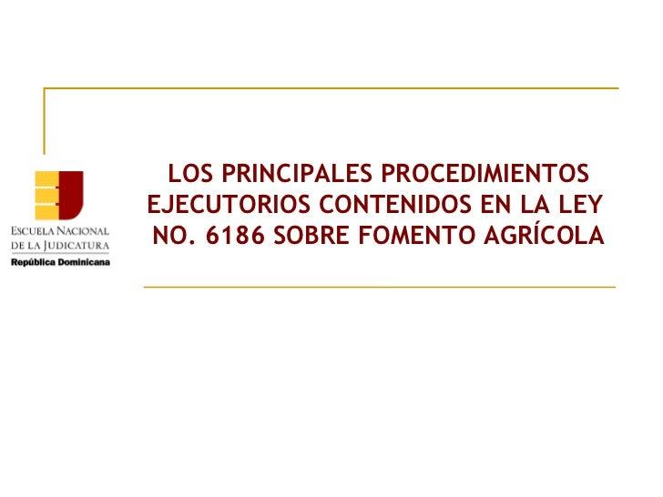 LOS PRINCIPALES PROCEDIMIENTOS EJECUTORIOS CONTENIDOS EN LA LEY  NO. 6186 SOBRE FOMENTO AGRÍCOLA