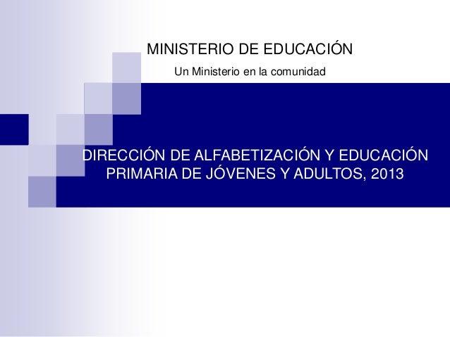 MINISTERIO DE EDUCACIÓN Un Ministerio en la comunidad DIRECCIÓN DE ALFABETIZACIÓN Y EDUCACIÓN PRIMARIA DE JÓVENES Y ADULTO...