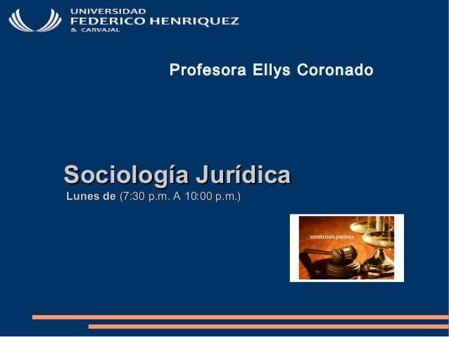 Sociología JurídicaSociología Jurídica Lunes deLunes de (7:30 p.m. A 10:00 p.m.)(7:30 p.m. A 10:00 p.m.) Profesora Ellys C...