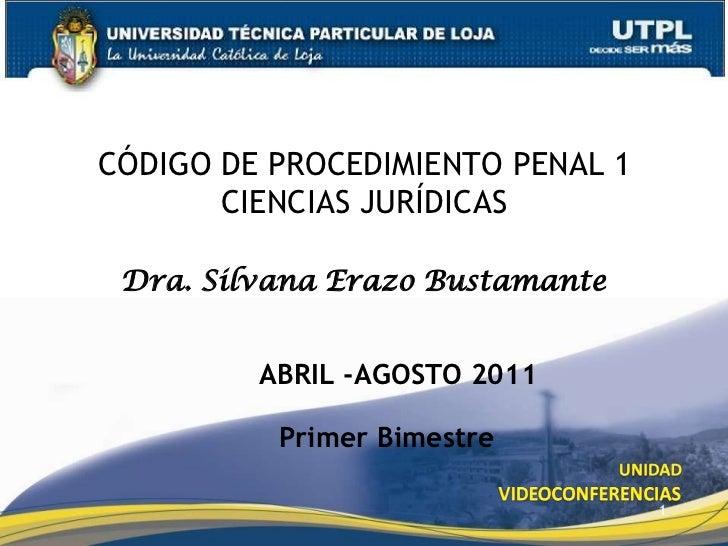 1<br />CÓDIGO DE PROCEDIMIENTO PENAL 1CIENCIAS JURÍDICAS<br />Dra. Silvana Erazo Bustamante<br />ABRIL -AGOSTO 2011<br />P...