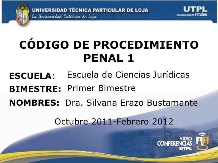 CÓDIGO DE PROCEDIMIENTO          PENAL 1ESCUELA:   Escuela de Ciencias JurídicasBIMESTRE: Primer BimestreNOMBRES: Dra. Sil...