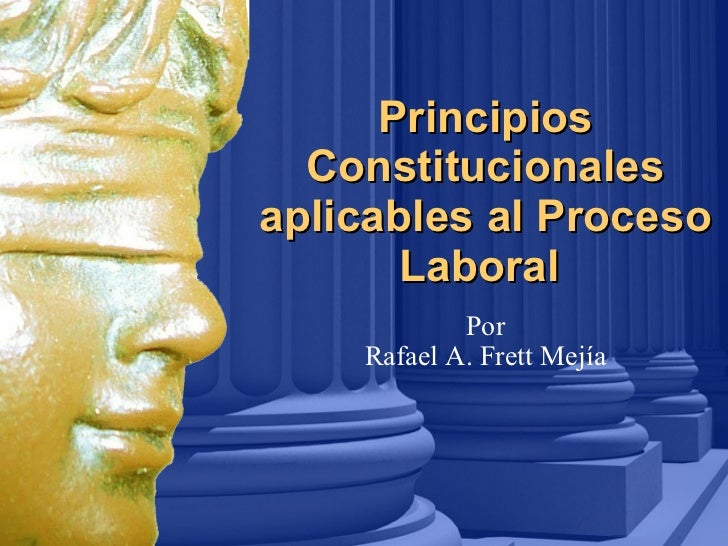Principios Constitucionales aplicables al Proceso Laboral   Por Rafael A. Frett Mejía