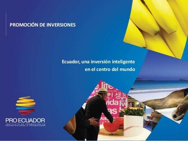 PROMOCIÓN DE INVERSIONES                  Ecuador, una inversión inteligente                            en el centro del m...