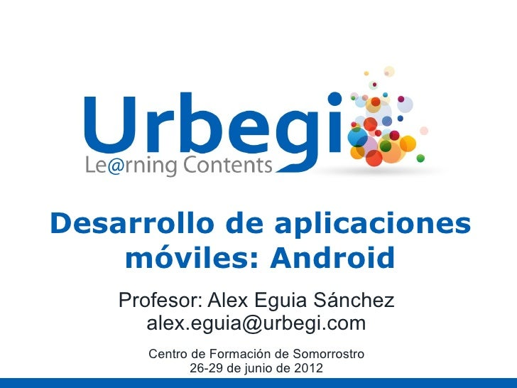 Desarrollo de aplicaciones    móviles: Android    Profesor: Alex Eguia Sánchez       alex.eguia@urbegi.com       Centro de...