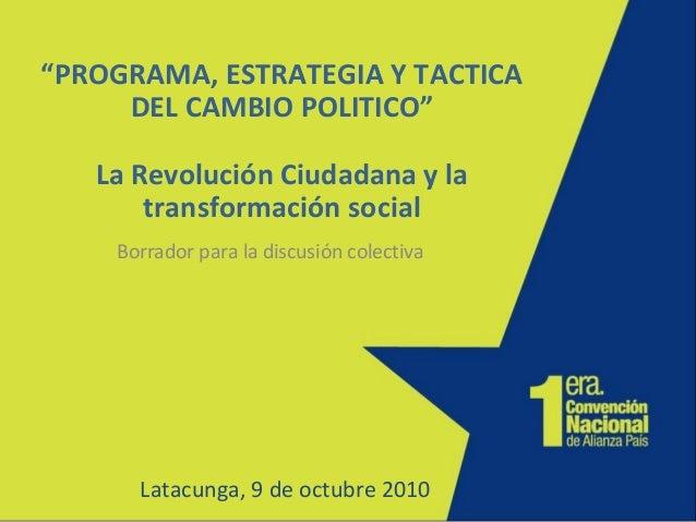 """""""PROGRAMA, ESTRATEGIA Y TACTICA DEL CAMBIO POLITICO"""" La Revolución Ciudadana y la transformación social Borrador para la d..."""