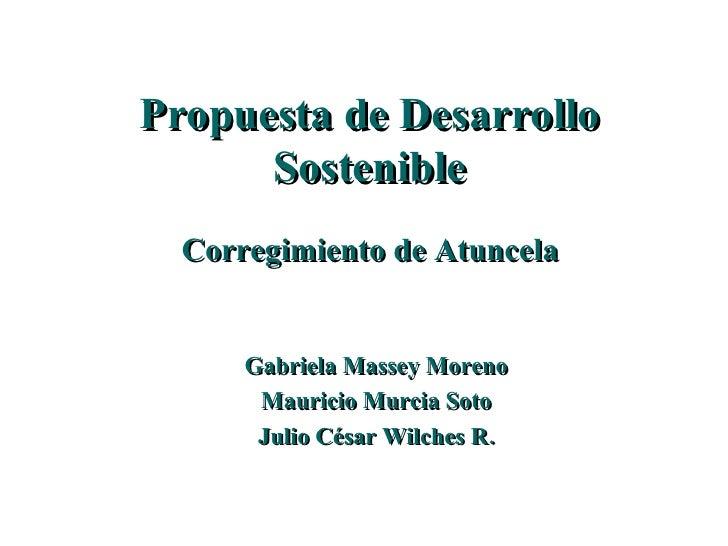 Propuesta de Desarrollo Sostenible Corregimiento de Atuncela Gabriela Massey Moreno Mauricio Murcia Soto Julio César Wilch...