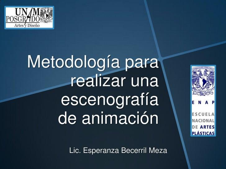 Metodología para     realizar una    escenografía   de animación     Lic. Esperanza Becerril Meza