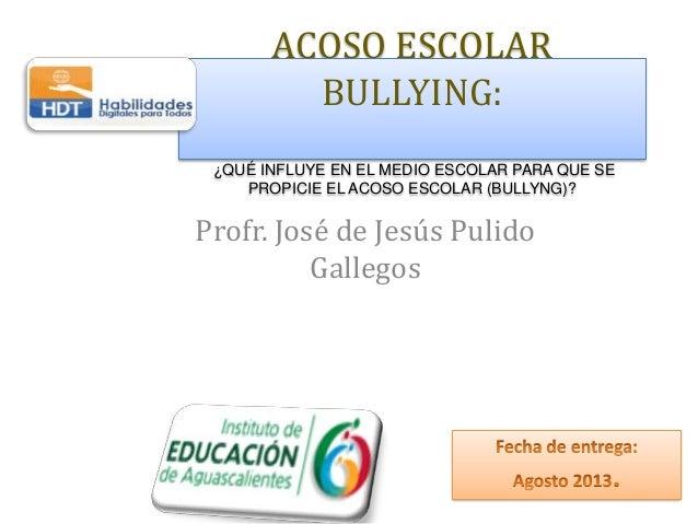 ACOSO ESCOLAR BULLYING: ¿QUÉ INFLUYE EN EL MEDIO ESCOLAR PARA QUE SE PROPICIE EL ACOSO ESCOLAR (BULLYNG)? Profr. José de J...